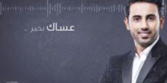 كلمات أغنية عساك بخير للفنان فؤاد عبد الواحد مكتوبة