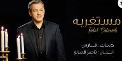 كلمات أغنية مستغربة للفنان طلال سلامة مكتوبة
