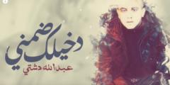 كلمات أغنية دخيلك ضمني عبدالله دشتي مكتوبة وكاملة
