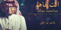 كلمات أغنية انت فاهم عبدالمجيد عبدالله مكتوبة وكاملة