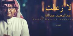 كلمات أغنية لا زعلت عبدالمجيد عبدالله مكتوبة وكاملة